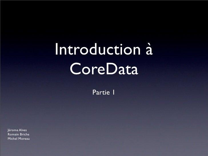 Introduction à                  CoreData                     Partie 1Jérome AlvesRomain BricheMichel Moreau