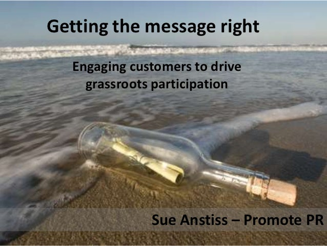 Getting the message right   Engaging customers to drive     grassroots participation               Sue Anstiss – Promote PR