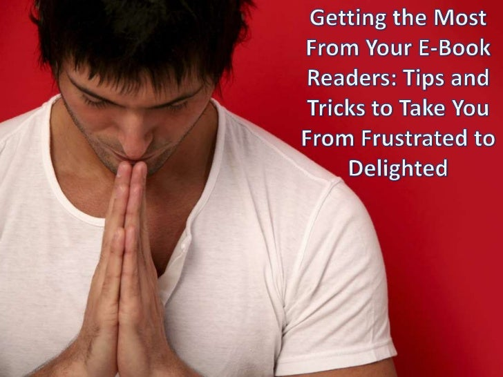 Getting the Most from Your E-Book Readers: Tips and Tricks to Take You From Frustrated to Delighted