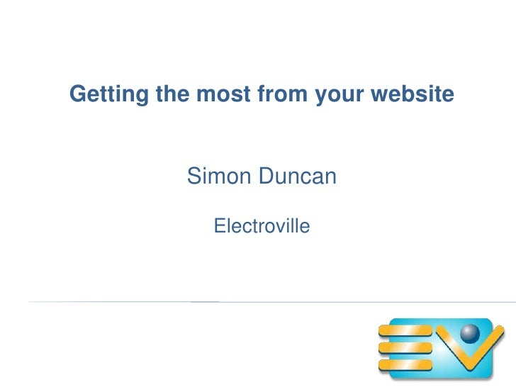Getting the most from your website          Simon Duncan            Electroville