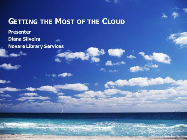 GETTING THE MOST OF THE CLOUDPresenterDiana SilveiraNovare Library Services