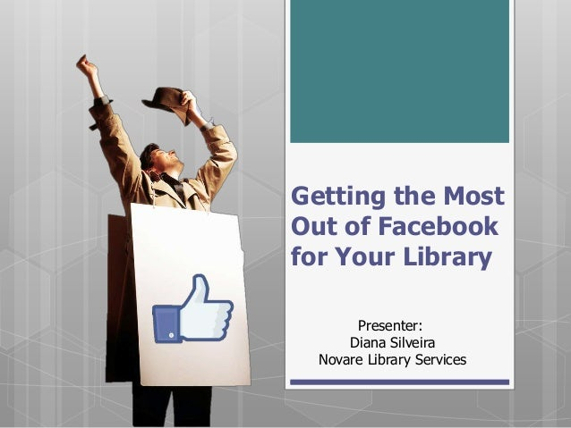 Getting the Most             Out of FacebookPresenter:   for Your LibraryDianaSilveira                    Presenter:      ...
