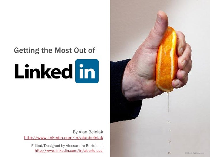 Getting the Most Out ofLinkedIn                         By Alan Belniak  http://www.linkedin.com/in/alanbelniak     Edited...
