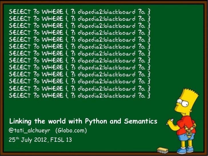 Linking the world with Python and Semantics@tati_alchueyr (Globo.com)25th July 2012, FISL 13
