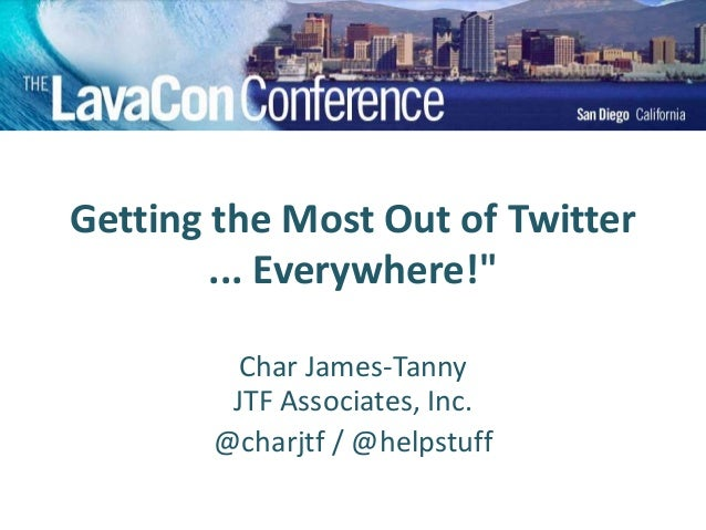 "Getting the Most Out of Twitter ... Everywhere!"" Char James-Tanny JTF Associates, Inc. @charjtf / @helpstuff"