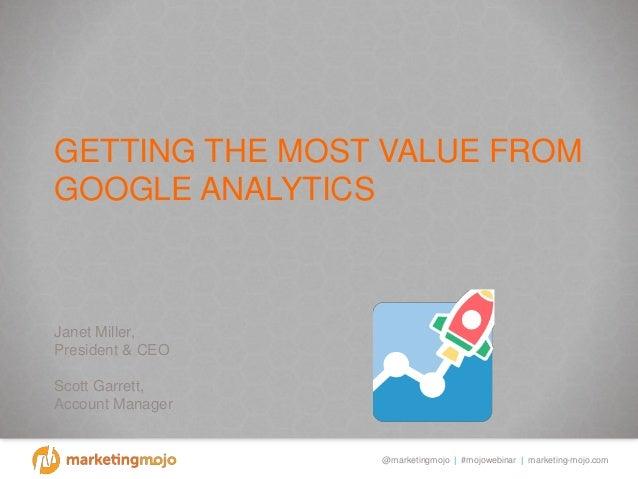 @marketingmojo | #mojowebinar | marketing-mojo.com GETTING THE MOST VALUE FROM GOOGLE ANALYTICS Janet Miller, President & ...