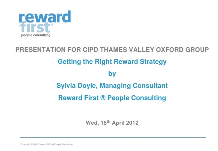 Getting the Right Reward Strategy by Sylvia Doyle Reward First People Consulting -  April 2012