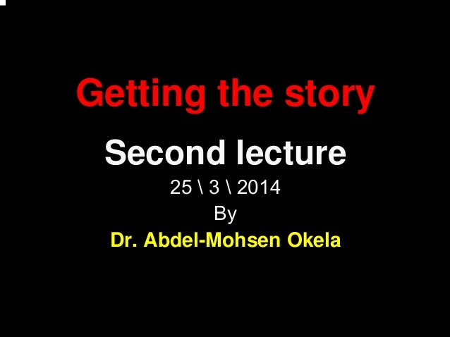 Getting the story Second lecture 25  3  2014 By Dr. Abdel-Mohsen Okela