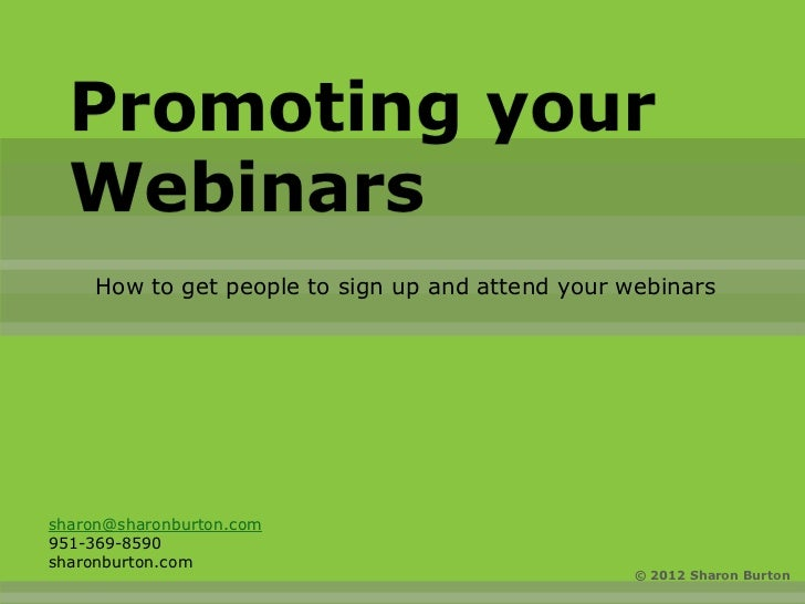 Promoting your  Webinars     How to get people to sign up and attend your webinarssharon@sharonburton.com951-369-8590sharo...