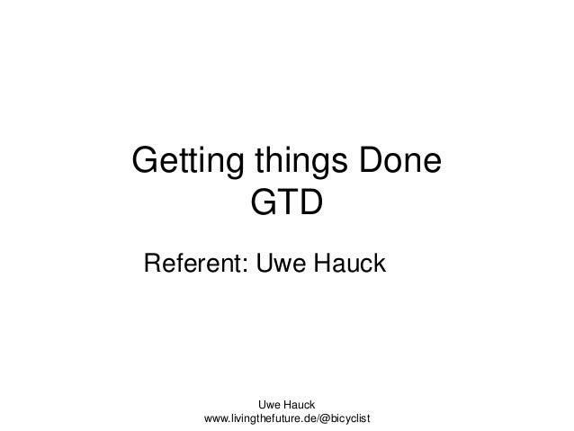 Getting things Done GTD Referent: Uwe Hauck  Uwe Hauck www.livingthefuture.de/@bicyclist