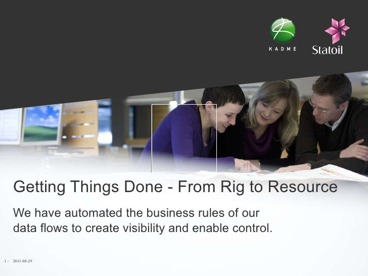 Getting Things Done - From Rig to Resource We have  automated the business rules of our data flows to create visibility an...
