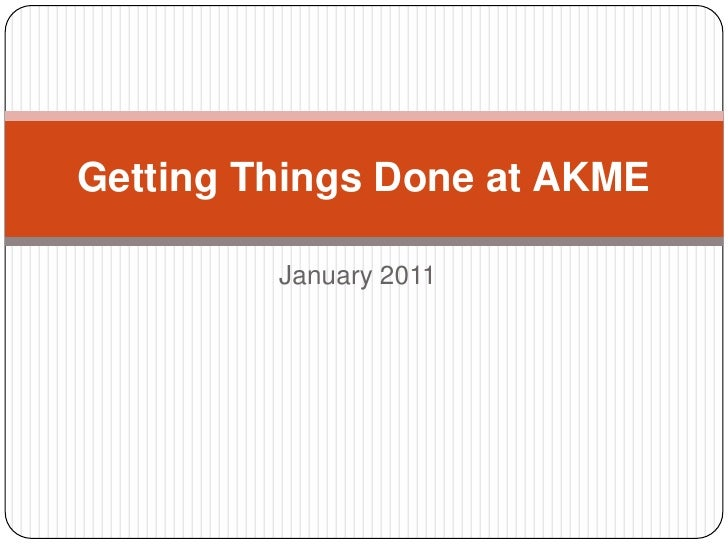 Getting Things Done at AKME<br />January 2011<br />