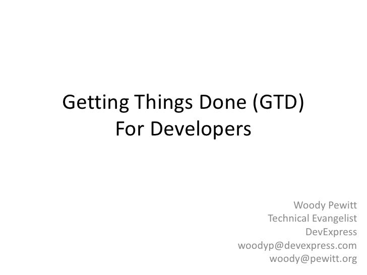 Getting Things Done (GTD)For Developers<br />Woody Pewitt<br />Technical Evangelist<br />DevExpress<br />woodyp@devexpress...