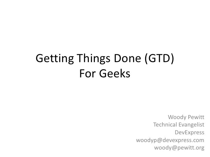 Getting Things Done (GTD)For Geeks<br />Woody Pewitt<br />Technical Evangelist<br />DevExpress<br />woodyp@devexpress.com<...