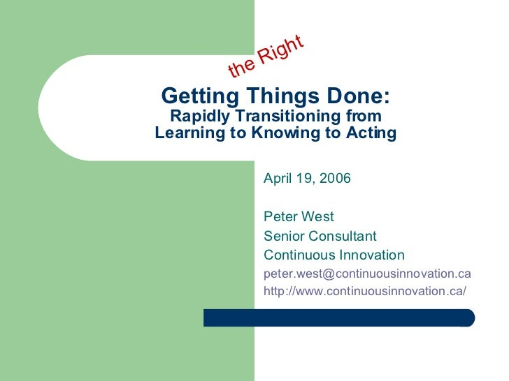 Getting Things Done: Rapidly Transitioning from Learning to Knowing to Acting April 19, 2006 Peter West Senior Consultant ...