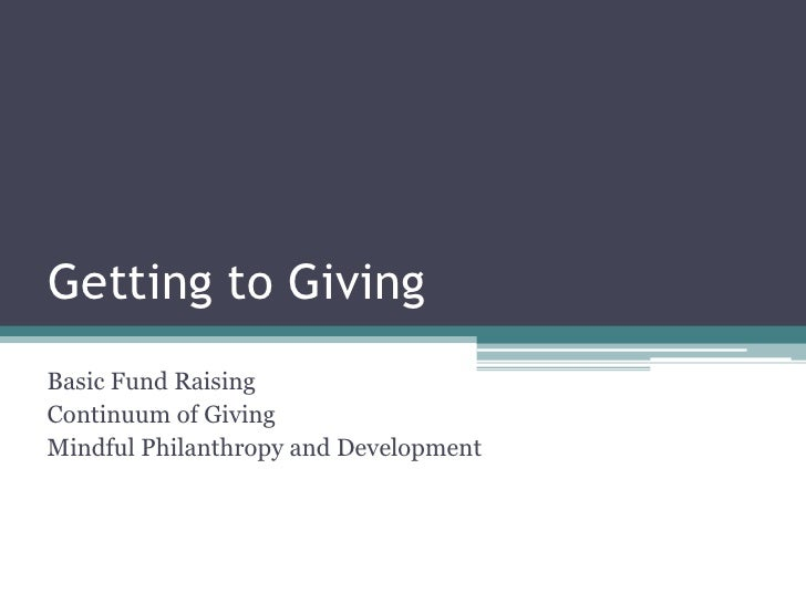 Getting to Giving<br />Basic Fund Raising <br />Continuum of Giving<br />Mindful Philanthropy and Development<br />