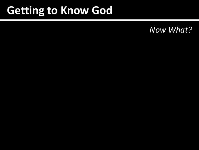 Getting to Know God                      Now What?