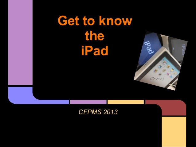 Get to know     the    iPad   CFPMS 2013