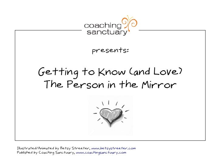 presents:             Getting to Know (and Love)            The Person in the Mirror     Illustrated/Animated by Betsy Str...