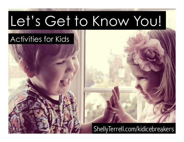 Let's Get to Know You! ShellyTerrell.com/icebreakers Activities for Kids Let's Get to Know You! ShellyTerrell.com/kidicebr...