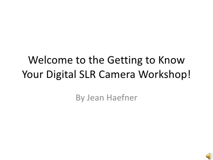 Welcome to the Getting to Know Your Digital SLR Camera Workshop!<br />By Jean Haefner<br />
