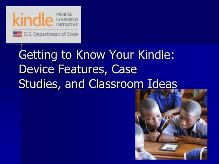 Getting to Know Your Kindle:Device Features, CaseStudies, and Classroom Ideas
