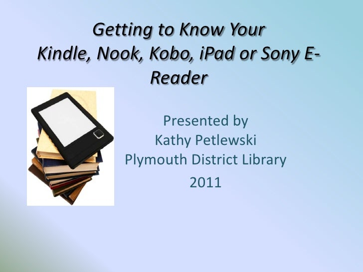 Getting to Know Your Kindle, Nook, Kobo, iPad or Sony E-Reader <br />Presented byKathy PetlewskiPlymouth District Library<...