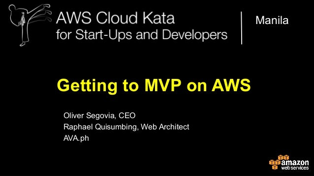 Manila  Getting to MVP on AWS Oliver Segovia, CEO Raphael Quisumbing, Web Architect AVA.ph AWS Cloud Kata for Start-Ups an...