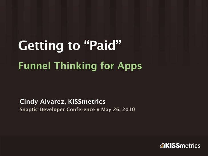 """Getting to """"Paid"""" Funnel Thinking for Apps   Cindy Alvarez, KISSmetrics Snaptic Developer Conference • May 26, 2010"""