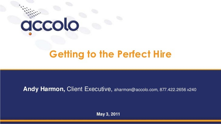 Getting to the Perfect Hire<br />Andy Harmon, Client Executive, aharmon@accolo.com, 877.422.2656 x240<br />May 3, 2011<br />