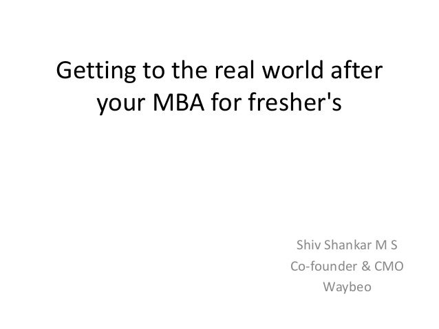 Getting to the real world after your MBA for fresher's Shiv Shankar M S Co-founder & CMO Waybeo