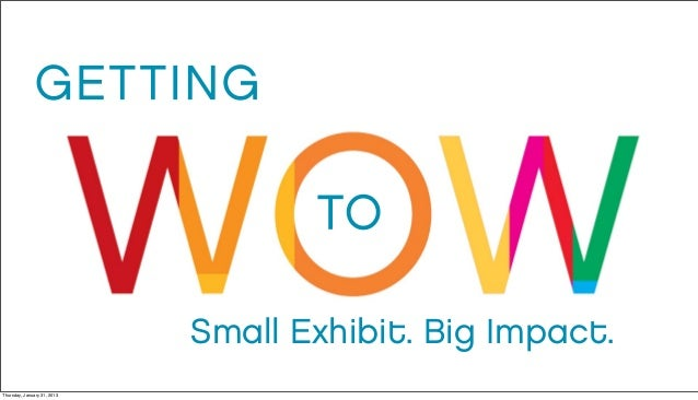 Getting to Wow: Small Exhibit. Big Impact.