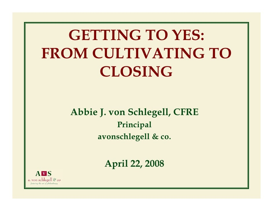 GETTING TO YES: FROM CULTIVATING TO       CLOSING    Abbie J. von Schlegell, CFRE             Principal         avonschleg...