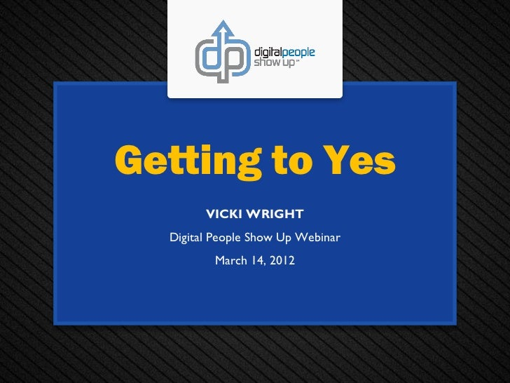 Getting to Yes        VICKI WRIGHT  Digital People Show Up Webinar         March 14, 2012