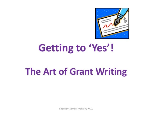 Getting to 'Yes'! The Art of Grant Writing Copyright Samuel Mahaffy, Ph.D.