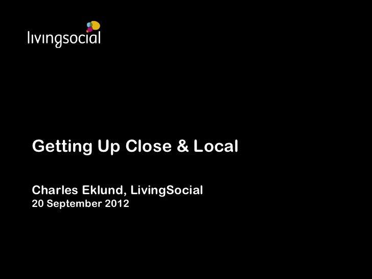 Getting Up Close & LocalCharles Eklund, LivingSocial20 September 2012
