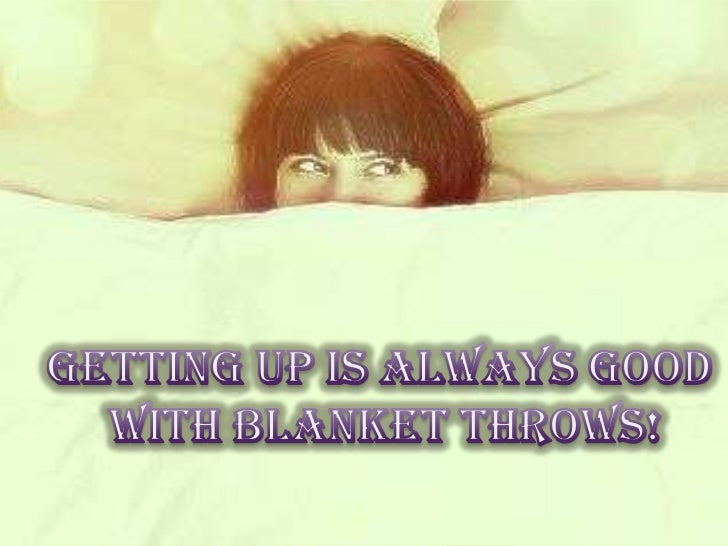 Getting up is always good with blanket throws!