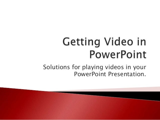 Solutions for playing videos in your           PowerPoint Presentation.