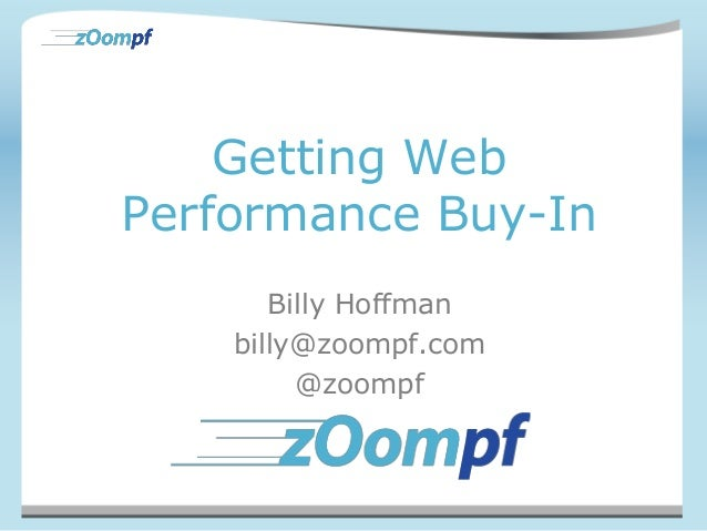 Getting WebPerformance Buy-InBilly Hoffmanbilly@zoompf.com@zoompf