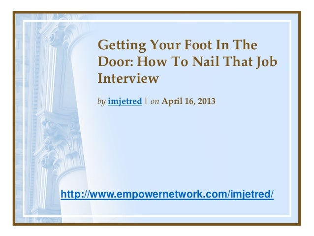 Getting Your Foot In TheDoor: How To Nail That JobInterviewby imjetred | on April 16, 2013http://www.empowernetwork.com/im...