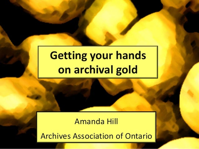 Getting your handson archival goldAmanda HillArchives Association of Ontario