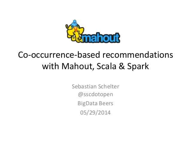 Co-occurrence-based recommendations with Mahout, Scala & Spark Sebastian Schelter @sscdotopen BigData Beers 05/29/2014