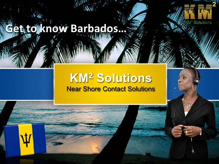 Get to know Barbados…            KM2 Solutions          Near Shore Contact Solutions