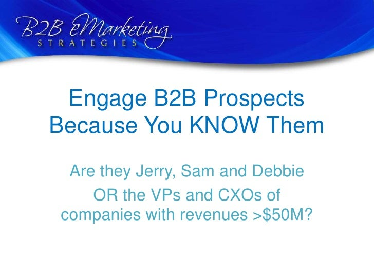 Engage B2B Prospects Because You KNOW Them<br />Are they Jerry, Sam and Debbie <br />OR the VPs and CXOs of companies with...