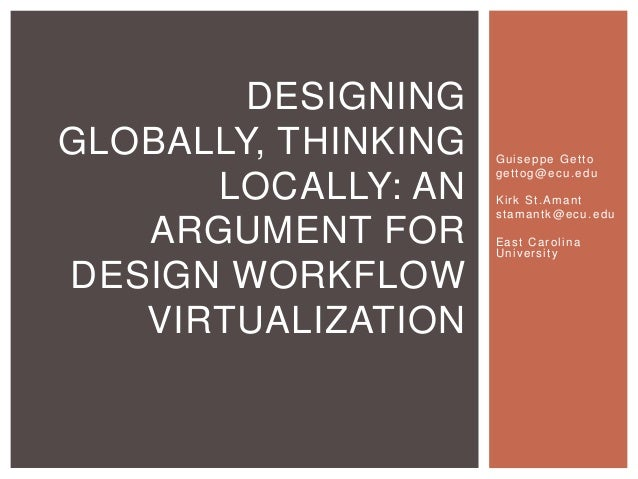 DESIGNING GLOBALLY, THINKING LOCALLY: AN ARGUMENT FOR DESIGN WORKFLOW VIRTUALIZATION  Guiseppe Getto gettog@ecu.edu Kirk S...