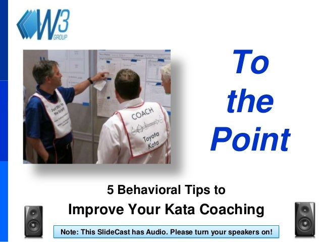 To the Point 5 Behavioral Tips to  Improve Your Kata Coaching Note: This SlideCast has Audio. Please turn your speakers on...