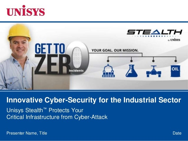 DatePresenter Name, Title Innovative Cyber-Security for the Industrial Sector Unisys Stealth™ Protects Your Critical Infra...