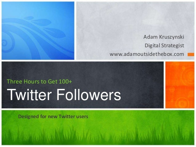 Adam Kruszynski Digital Strategist www.adamoutsidethebox.com  Three Hours to Get 100+  Twitter Followers Designed for new ...