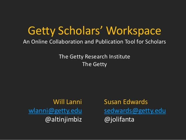 Getty Scholars' Workspace An Online Collaboration and Publication Tool for Scholars The Getty Research Institute The Getty...