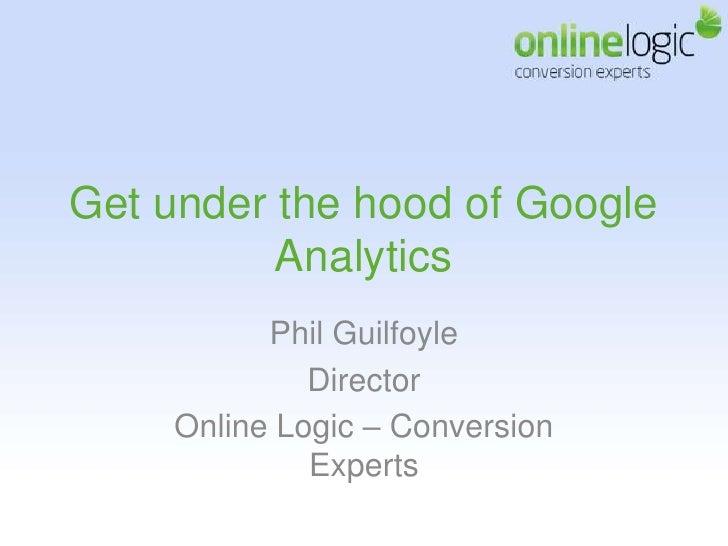 Get under the hood of Google Analytics<br />Phil Guilfoyle <br />Director <br />Online Logic – Conversion Experts<br />
